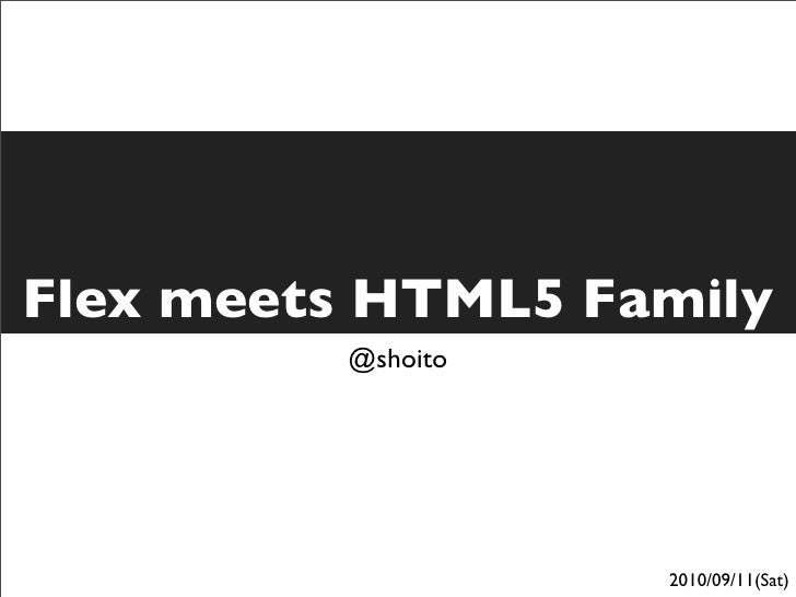 Flex meets HTML5 Family          @shoito                        2010/09/11(Sat)