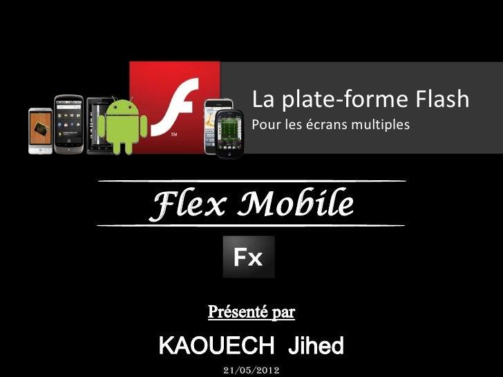 La plate-forme Flash        Pour les écrans multiplesFlex Mobile   21/05/2012