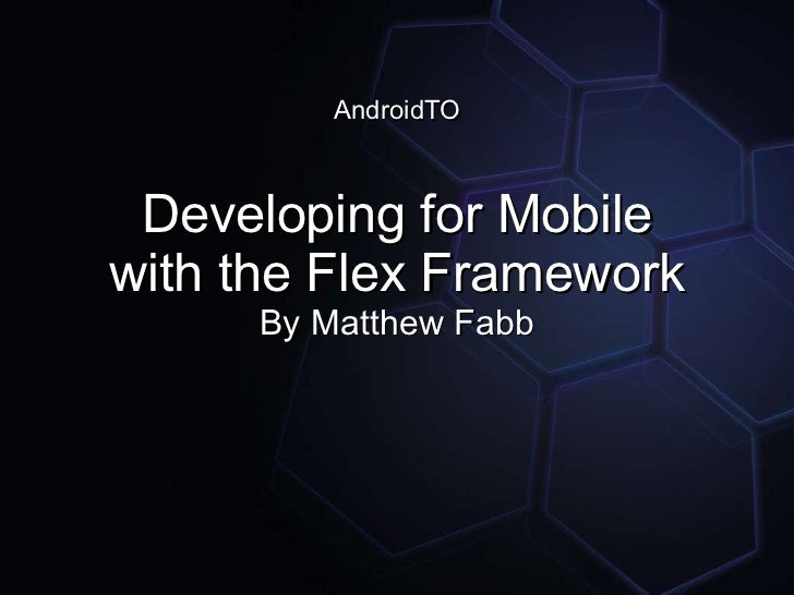 AndroidTO Developing for Mobile with the Flex Framework By Matthew Fabb