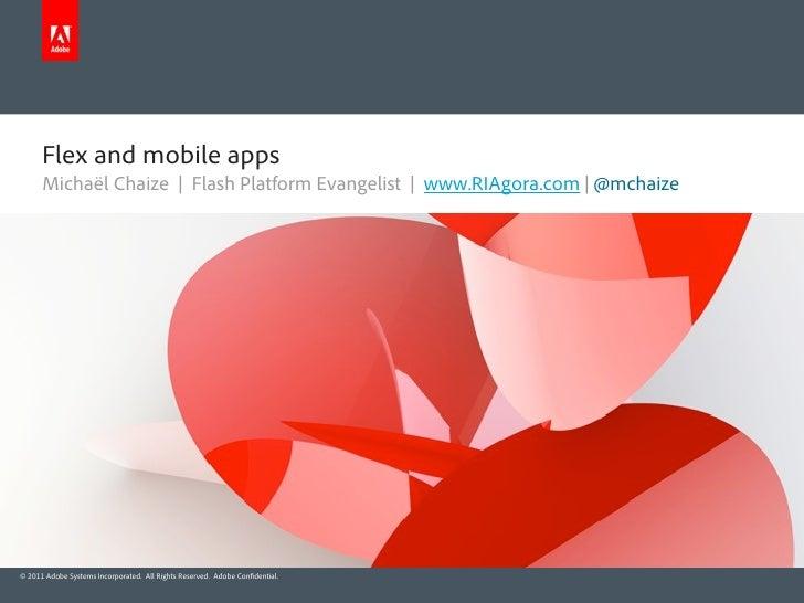 Flex and mobile apps      Michaël Chaize | Flash Platform Evangelist | www.RIAgora.com | @mchaize© 2011 Adobe Systems Inco...