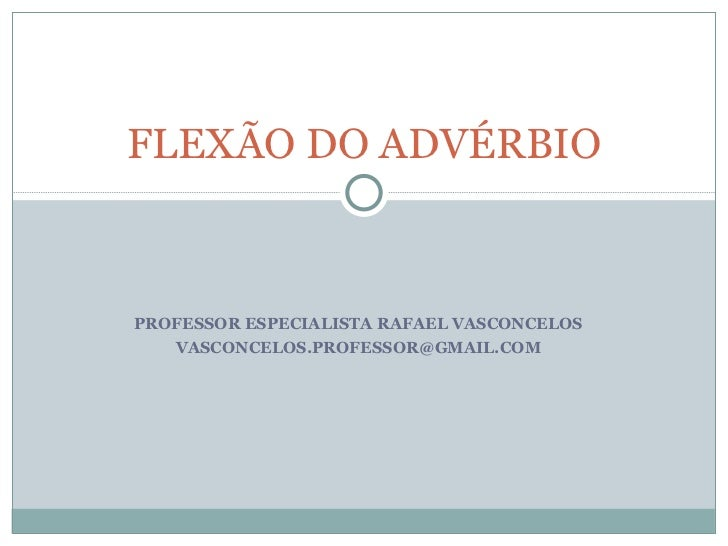 FLEXÃO DO ADVÉRBIOPROFESSOR ESPECIALISTA RAFAEL VASCONCELOS   VASCONCELOS.PROFESSOR@GMAIL.COM