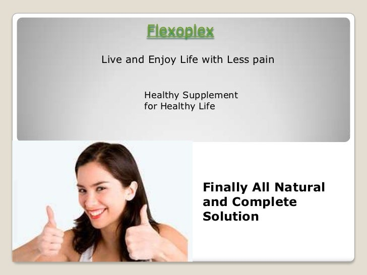 Flexoplex<br />Live and Enjoy Life with Less pain<br />Healthy Supplement     for Healthy Life<br />Finally All Natural an...
