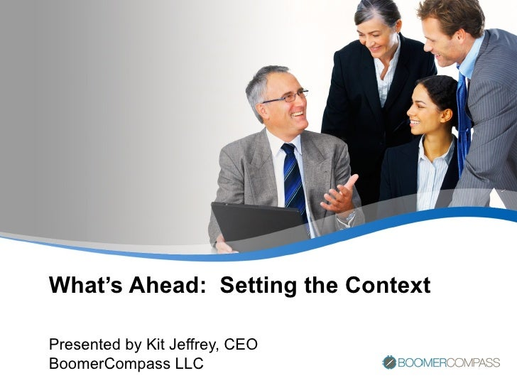 What's Ahead:  Setting the Context Presented by Kit Jeffrey, CEO BoomerCompass LLC