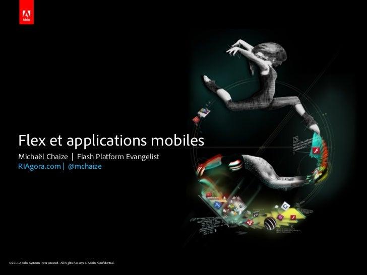 Flex et applications mobiles      Michaël Chaize | Flash Platform Evangelist      RIAgora.com | @mchaize©2011 Adobe System...