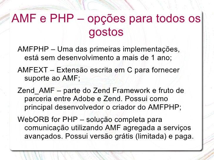 AMF e PHP – opções para todos os             gostos  AMFPHP – Uma das primeiras implementações,   está sem desenvolvimento...