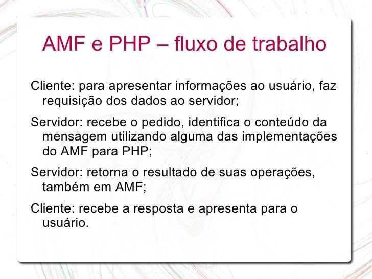 AMF e PHP – fluxo de trabalho Cliente: para apresentar informações ao usuário, faz   requisição dos dados ao servidor; Ser...