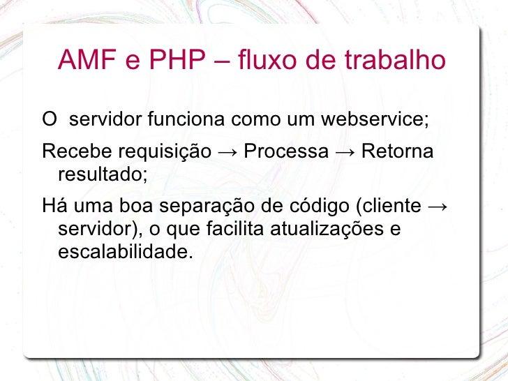 AMF e PHP – fluxo de trabalho  O servidor funciona como um webservice; Recebe requisição → Processa → Retorna  resultado; ...