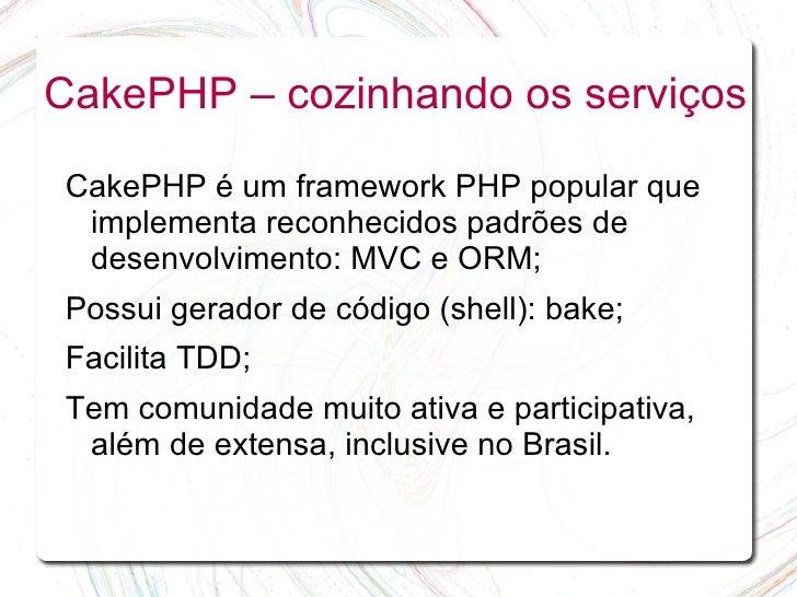 CakePHP – cozinhando os serviços  CakePHP é um framework PHP popular que  implementa reconhecidos padrões de  desenvolvime...