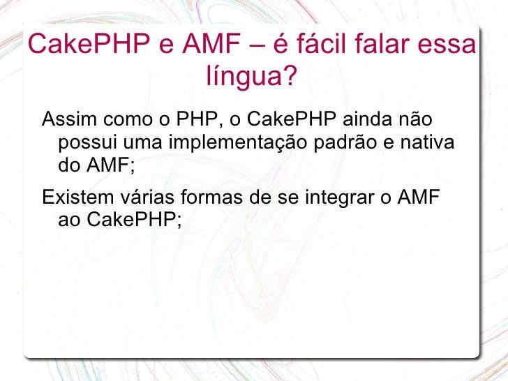 CakePHP e AMF – é fácil falar essa            língua?  Assim como o PHP, o CakePHP ainda não   possui uma implementação pa...