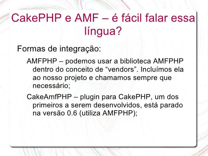 CakePHP e AMF – é fácil falar essa            língua?  Formas de integração:    AMFPHP – podemos usar a biblioteca AMFPHP ...