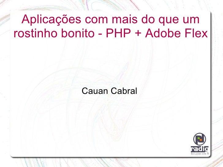 Aplicações com mais do que um rostinho bonito - PHP + Adobe Flex               Cauan Cabral