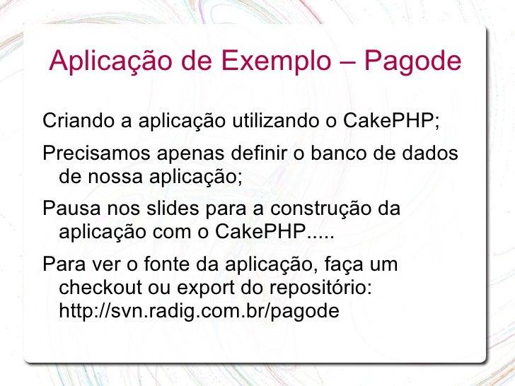 Aplicação de Exemplo – Pagode  Criando a aplicação utilizando o CakePHP; Precisamos apenas definir o banco de dados  de no...