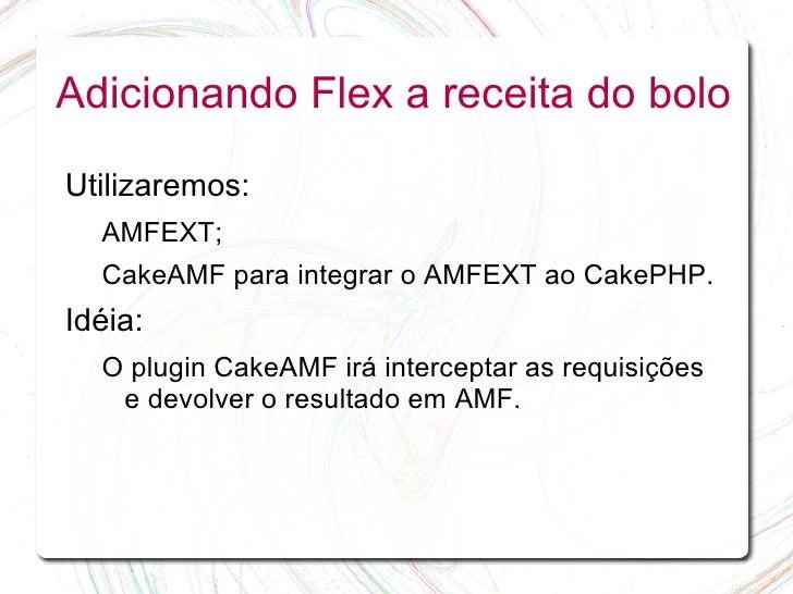 Adicionando Flex a receita do bolo  Utilizaremos:   AMFEXT;   CakeAMF para integrar o AMFEXT ao CakePHP. Idéia:   O plugin...