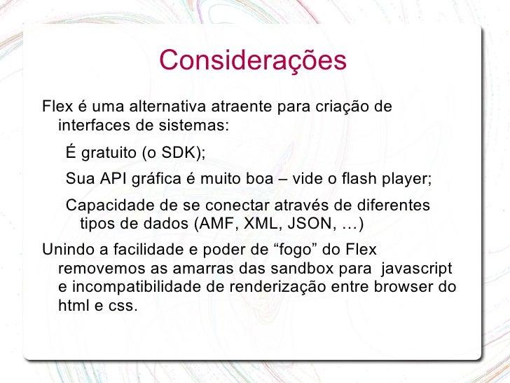 Considerações Flex é uma alternativa atraente para criação de   interfaces de sistemas:    É gratuito (o SDK);    Sua API ...