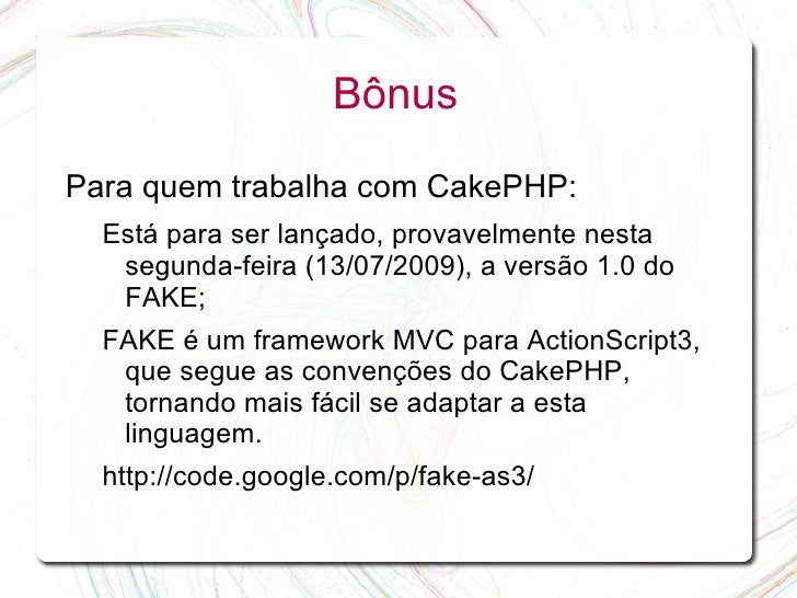 Bônus  Para quem trabalha com CakePHP:   Está para ser lançado, provavelmente nesta    segunda-feira (13/07/2009), a versã...