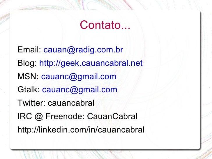 Contato...  Email: cauan@radig.com.br Blog: http://geek.cauancabral.net MSN: cauanc@gmail.com Gtalk: cauanc@gmail.com Twit...