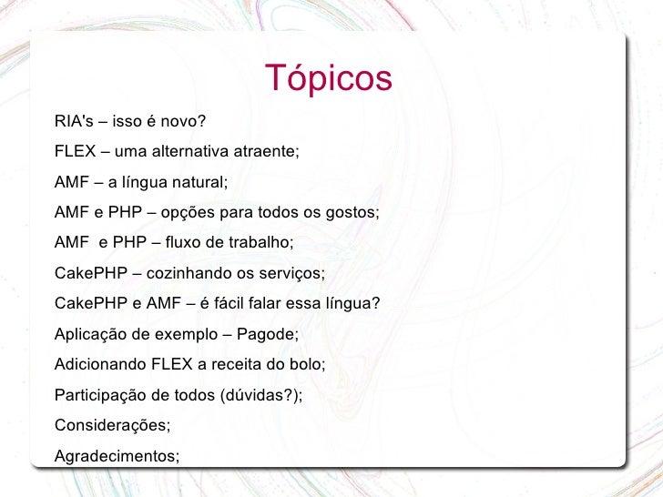 Tópicos RIA's – isso é novo? FLEX – uma alternativa atraente; AMF – a língua natural; AMF e PHP – opções para todos os gos...