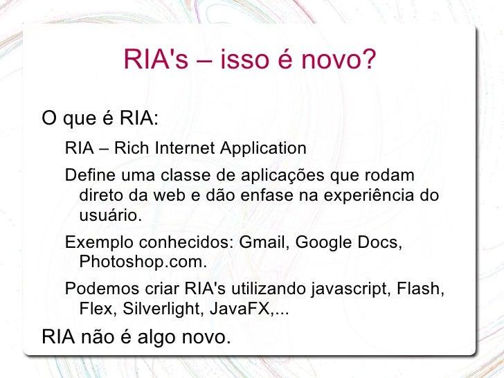 RIA's – isso é novo?  O que é RIA:   RIA – Rich Internet Application   Define uma classe de aplicações que rodam    direto...