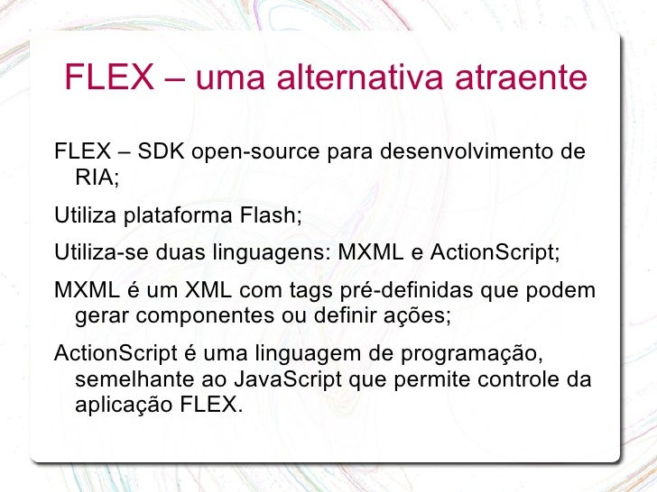 FLEX – uma alternativa atraente FLEX – SDK open-source para desenvolvimento de   RIA; Utiliza plataforma Flash; Utiliza-se...
