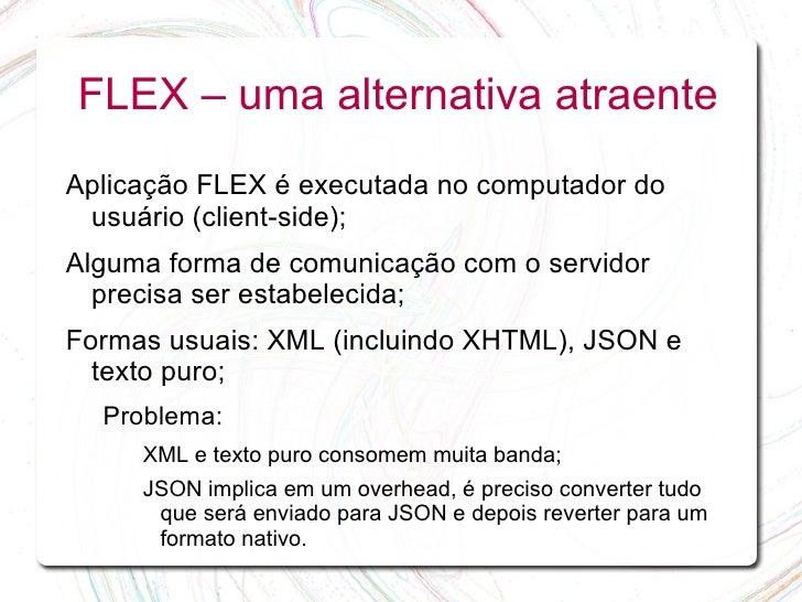 FLEX – uma alternativa atraente Aplicação FLEX é executada no computador do  usuário (client-side); Alguma forma de comuni...