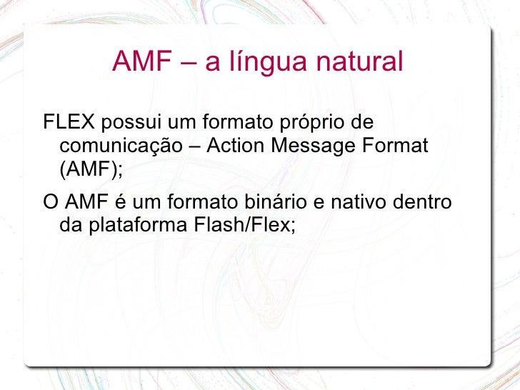 AMF – a língua natural  FLEX possui um formato próprio de  comunicação – Action Message Format  (AMF); O AMF é um formato ...