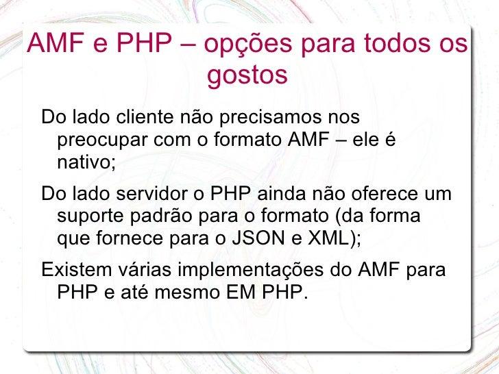 AMF e PHP – opções para todos os             gostos  Do lado cliente não precisamos nos   preocupar com o formato AMF – el...