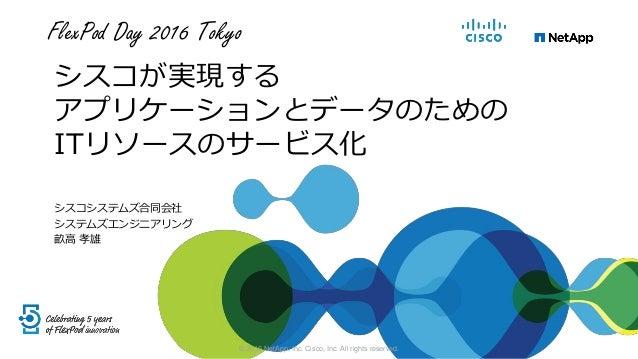 FlexPod Day 2016 Tokyo シスコが実現する アプリケーションとデータのための ITリソースのサービス化 シスコシステムズ合同会社 システムズエンジニアリング 畝高 孝雄 © 2016 NetApp, Inc. Cisco, ...