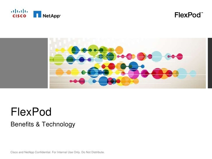 FlexPodBenefits & TechnologyCisco and NetApp Confidential. For Internal Use Only. Do Not Distribute.