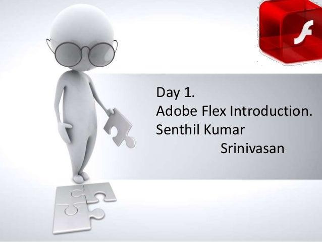 Day 1. Adobe Flex Introduction. Name of Senthil Kumar presentation • Company name Srinivasan