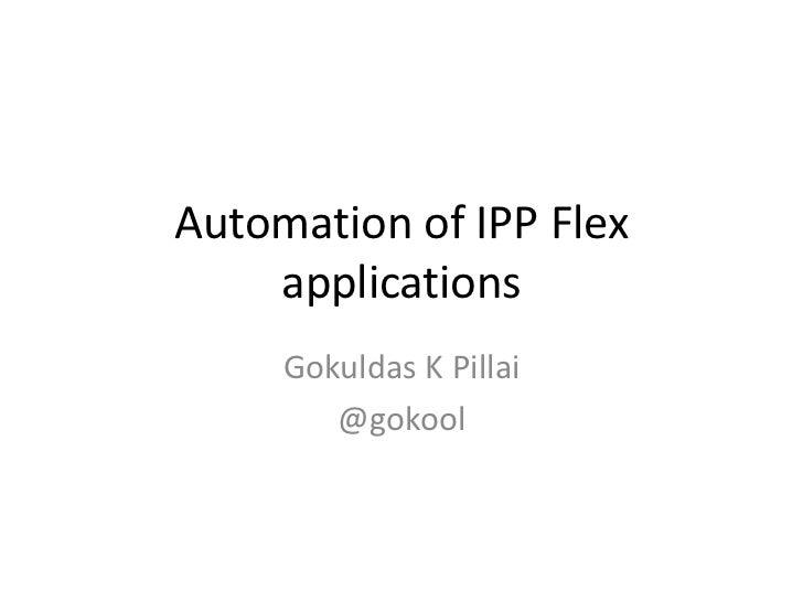 Automation of IPP Flex    applications     Gokuldas K Pillai        @gokool