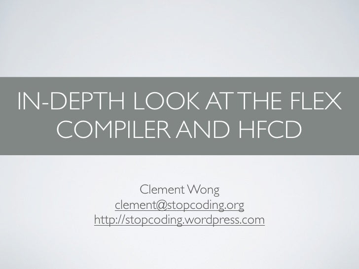 IN-DEPTH LOOK AT THE FLEX    COMPILER AND HFCD                 Clement Wong          clement@stopcoding.org      http://st...