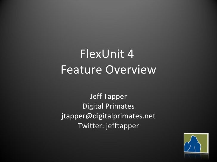 FlexUnit 4  Feature Overview Jeff Tapper Digital Primates [email_address] Twitter: jefftapper
