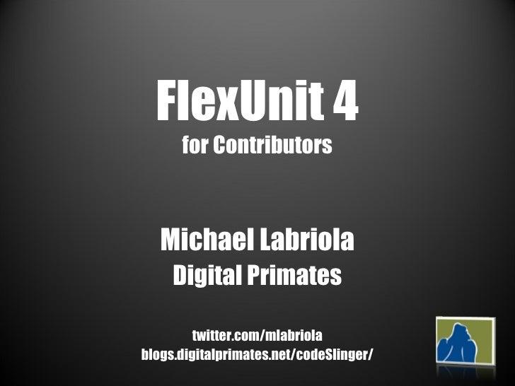 FlexUnit 4 for Contributors Michael Labriola Digital Primates twitter.com/mlabriola blogs.digitalprimates.net/codeSlinger/