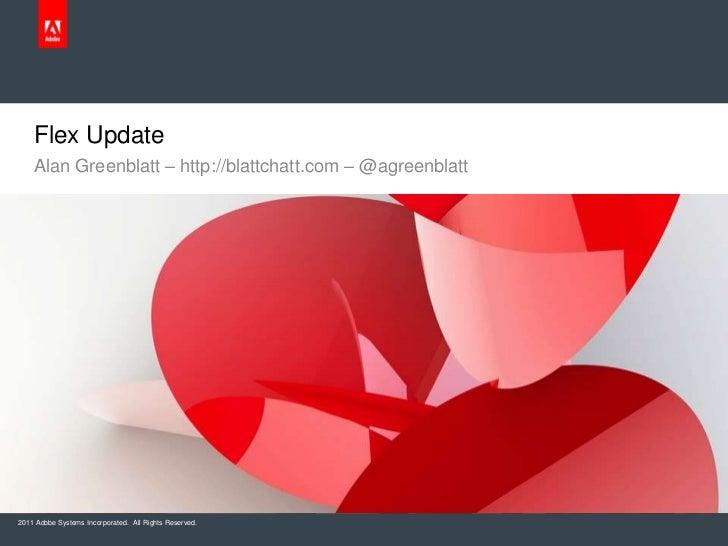 Flex Update    Alan Greenblatt – http://blattchatt.com – @agreenblatt2011 Adobe Systems Incorporated. All Rights Reserved.