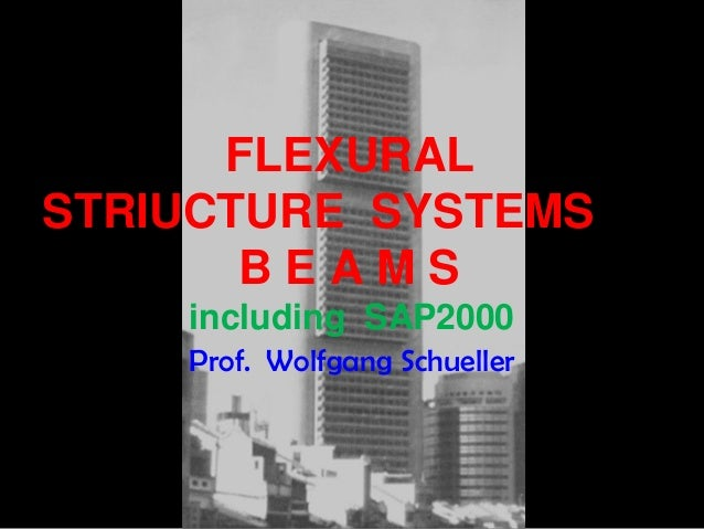 FLEXURAL STRIUCTURE SYSTEMS B E A M S including SAP2000 Prof. Wolfgang Schueller