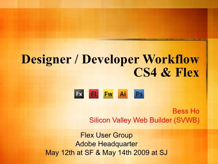 Designer / Developer Workflow CS4 & Flex Bess Ho Silicon Valley Web Builder (SVWB) Flex User Group Adobe Headquarter May 1...