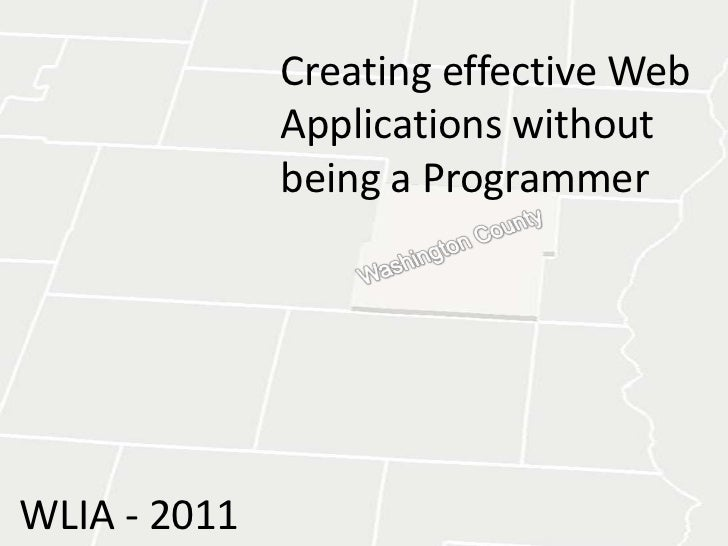 Creating effective Web Applications withoutbeing a Programmer<br />Washington County<br />WLIA - 2011<br />