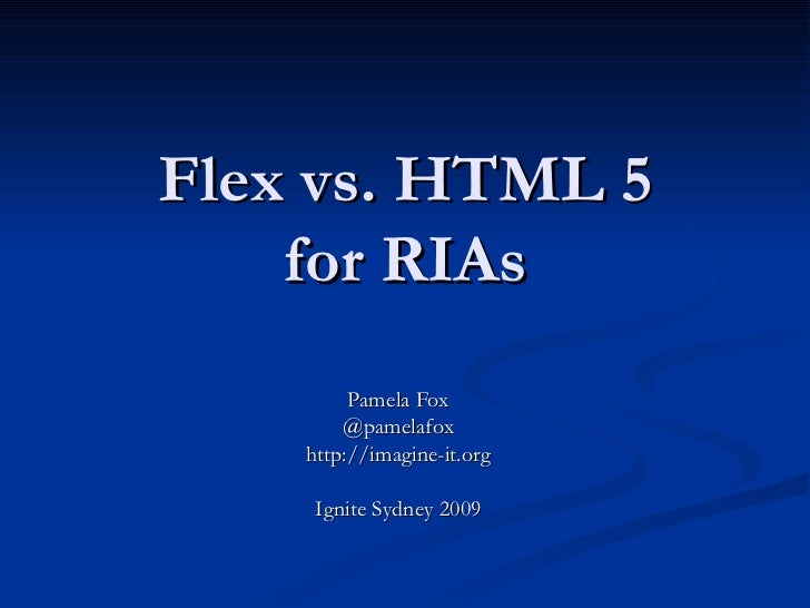 Flex vs. HTML 5 for RIAs Pamela Fox @pamelafox http://imagine-it.org Ignite Sydney 2009