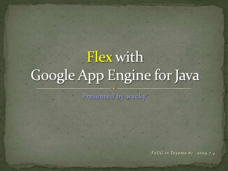 FxUG in Toyama#12009.7.4<br />FlexwithGoogle App Engine for Java<br />Presented by wacky<br />
