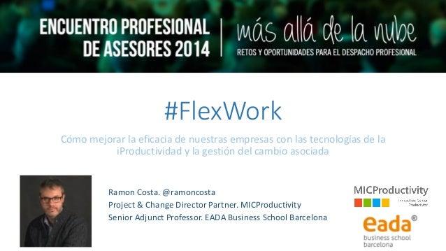 #FlexWork Cómo mejorar la eficacia de nuestras empresas con las tecnologías de la iProductividad y la gestión del cambio a...