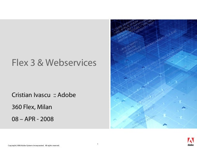 Flex 3 & Webservices Cristian Ivascu :: Adobe 360 Flex, Milan 08 – APR - 2008  Copyright 2008 Adobe Systems Incorporated. ...