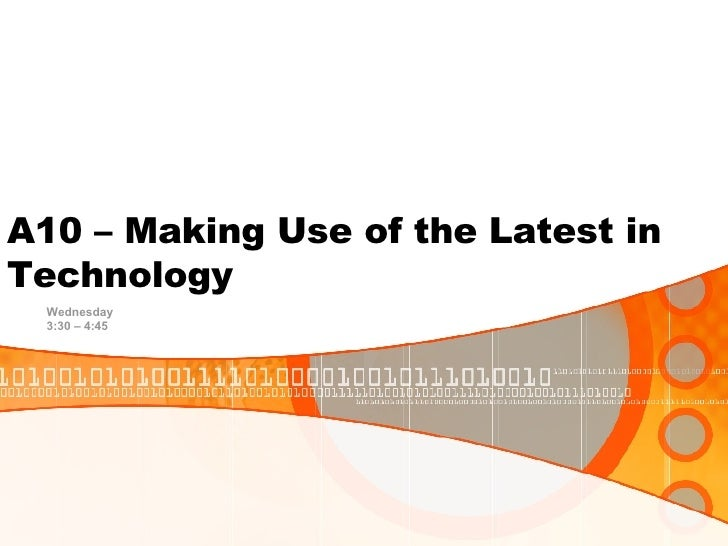 A10 – Making Use of the Latest in Technology <ul><ul><li>Wednesday </li></ul></ul><ul><ul><li>3:30 – 4:45 </li></ul></ul>