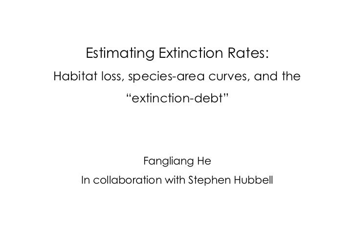 """Estimating Extinction Rates: Habitat loss, species-area curves, and the """"extinction-debt"""" Fangliang He In collaboration wi..."""