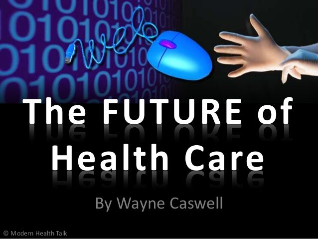 By Wayne Caswell The FUTURE of Health Care © Modern Health Talk