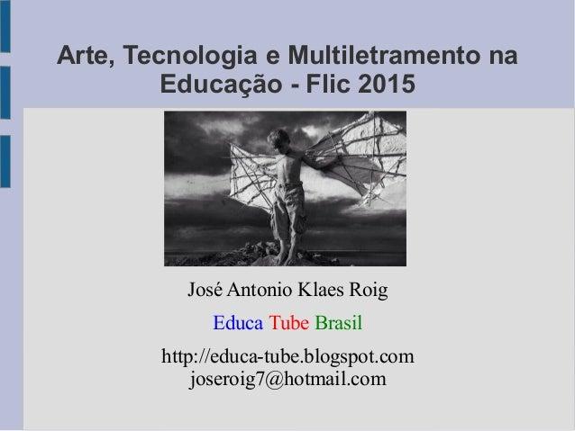 Arte, Tecnologia e Multiletramento na Educação - Flic 2015 José Antonio Klaes Roig Educa Tube Brasil http://educa-tube.blo...