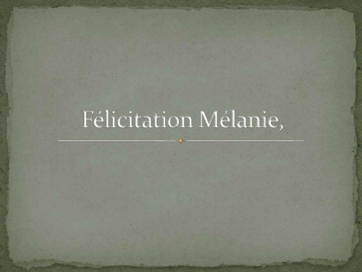Félicitation Mélanie,<br />