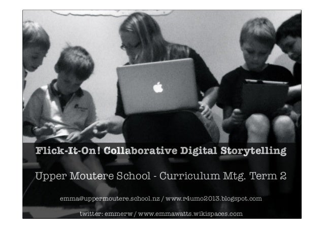 Flick-It-On! Collaborative Digital StorytellingUpper Moutere School - Curriculum Mtg. Term 2emma@uppermoutere.school.nz / ...