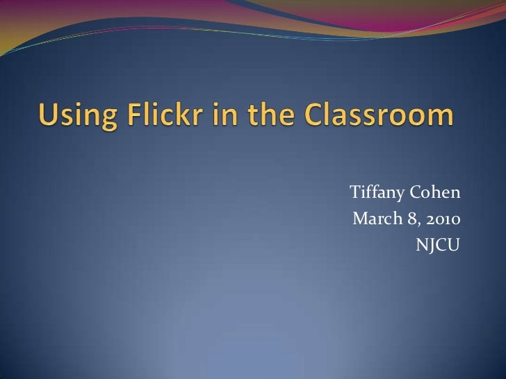 Using Flickr in the Classroom<br />Tiffany Cohen<br />March 8, 2010<br />NJCU<br />