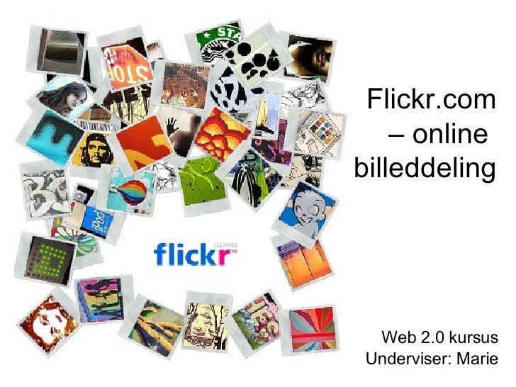 Flickr.com – online  billeddeling Web 2.0 kursus Underviser: Marie