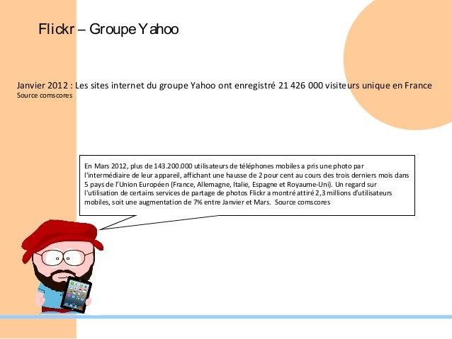 Flickr – Groupe YahooJanvier 2012 : Les sites internet du groupe Yahoo ont enregistré 21 426 000 visiteurs unique en Franc...